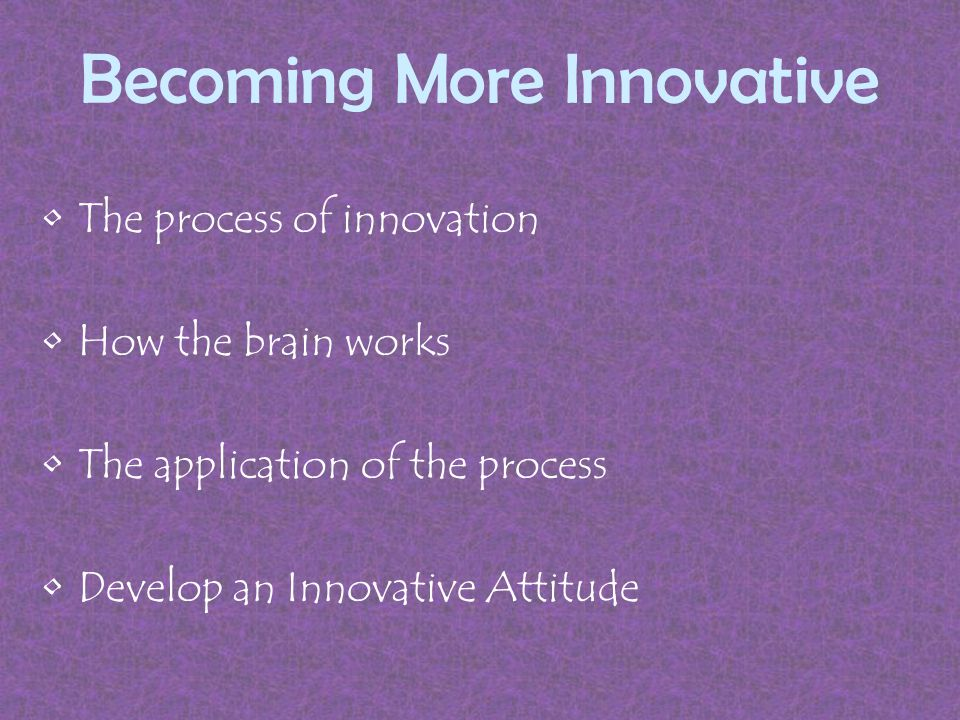 Becoming More Innovative The process of innovation How the brain works The application of the process Develop an Innovative Attitude