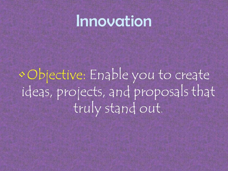 Innovation The ability to be innovative will help make your project or proposal stand out, but also it will give you a permanent edge in any undertaking.