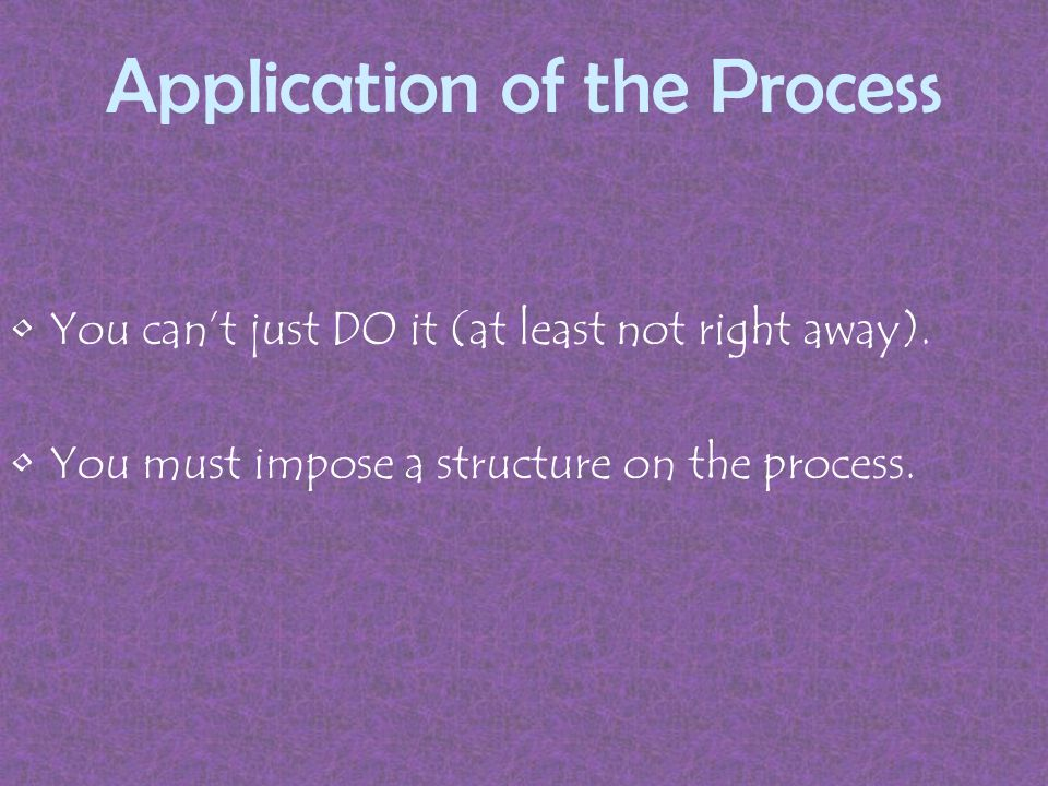 Application of the Process You can't just DO it (at least not right away).