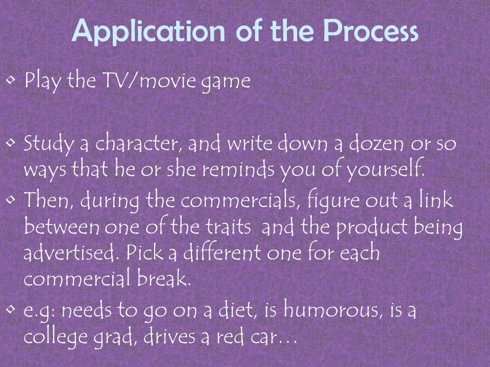 Application of the Process Play the TV/movie game Study a character, and write down a dozen or so ways that he or she reminds you of yourself.