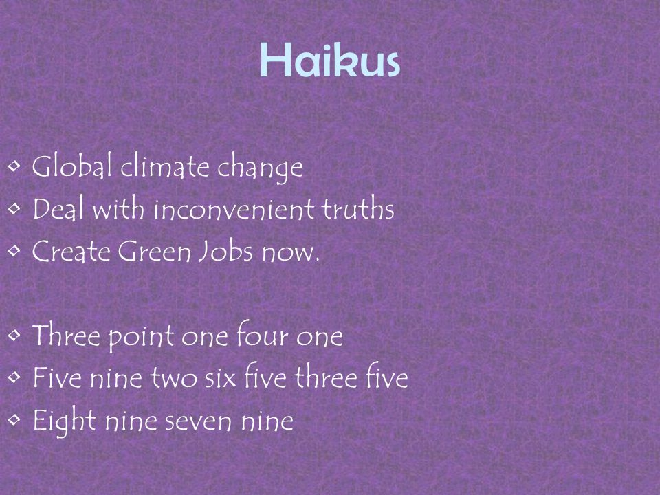 Haikus Global climate change Deal with inconvenient truths Create Green Jobs now.