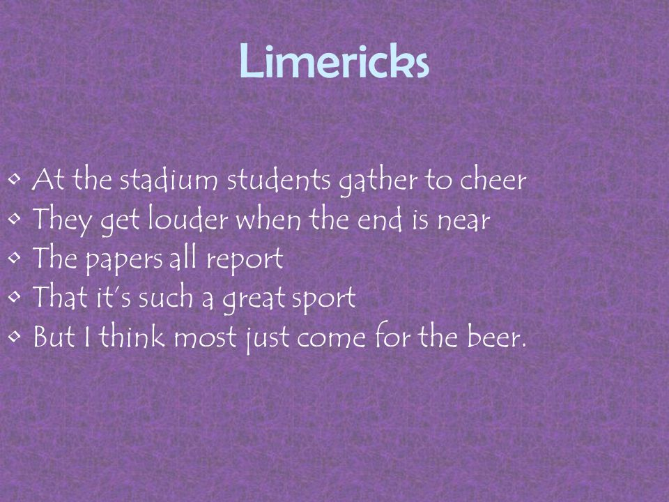 Limericks At the stadium students gather to cheer They get louder when the end is near The papers all report That it's such a great sport But I think most just come for the beer.