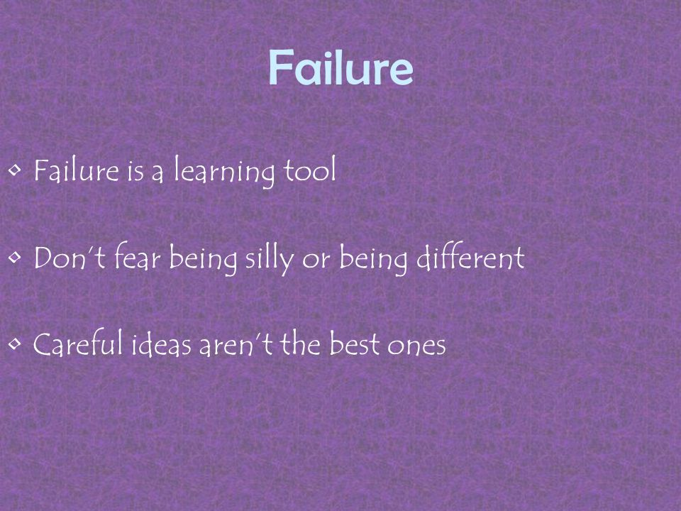 Failure Failure is a learning tool Don't fear being silly or being different Careful ideas aren't the best ones