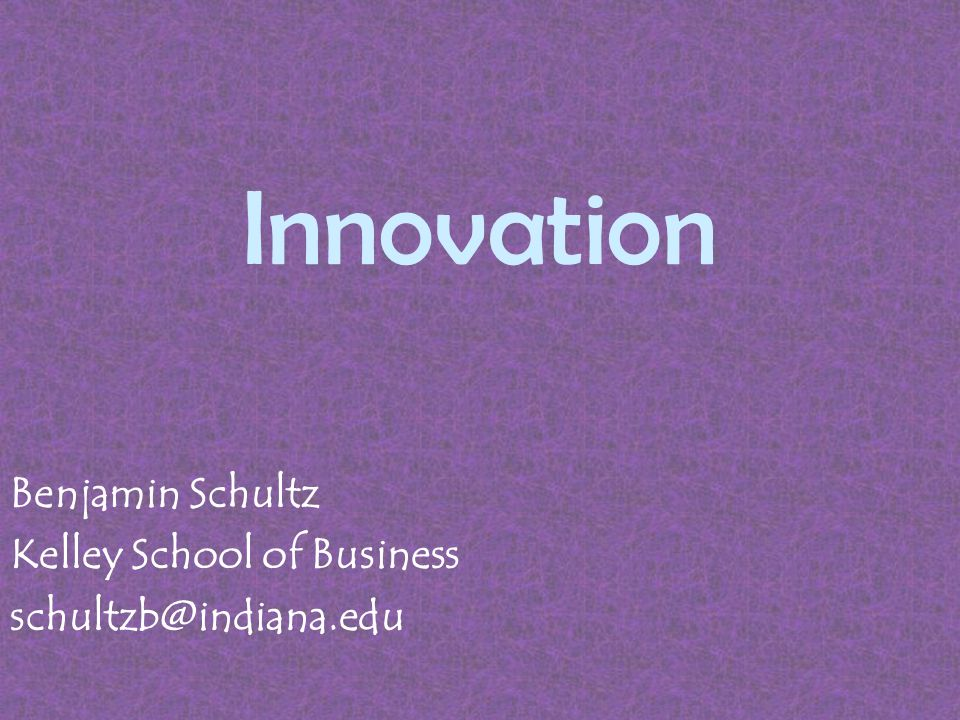 Innovation Benjamin Schultz Kelley School of Business schultzb@indiana.edu