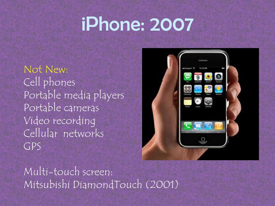 iPhone: 2007 Not New: Cell phones Portable media players Portable cameras Video recording Cellular networks GPS Multi-touch screen: Mitsubishi DiamondTouch (2001)