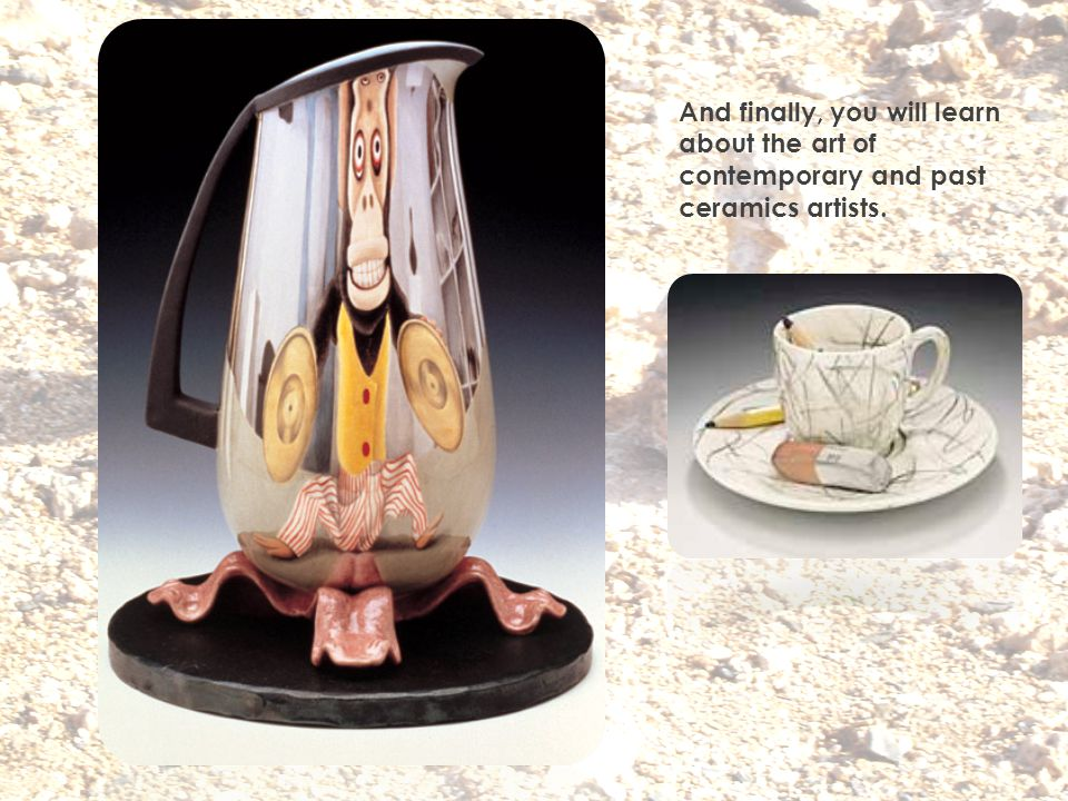 And finally, you will learn about the art of contemporary and past ceramics artists.