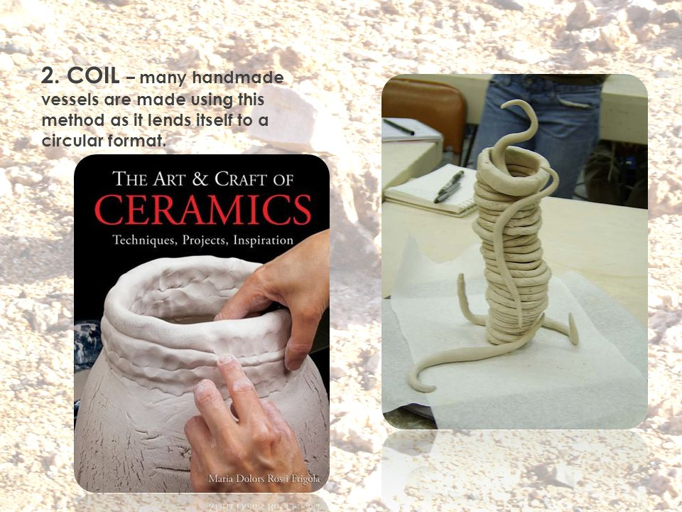 2. COIL – many handmade vessels are made using this method as it lends itself to a circular format.