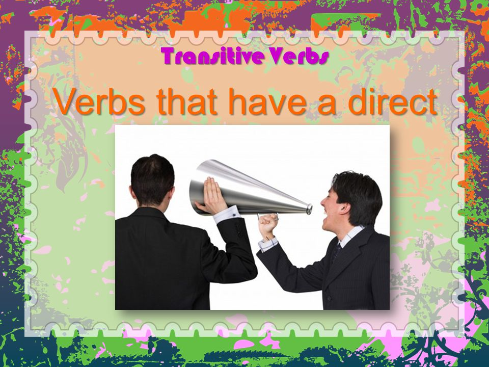 Transitive Verbs Verbs that have a direct object.
