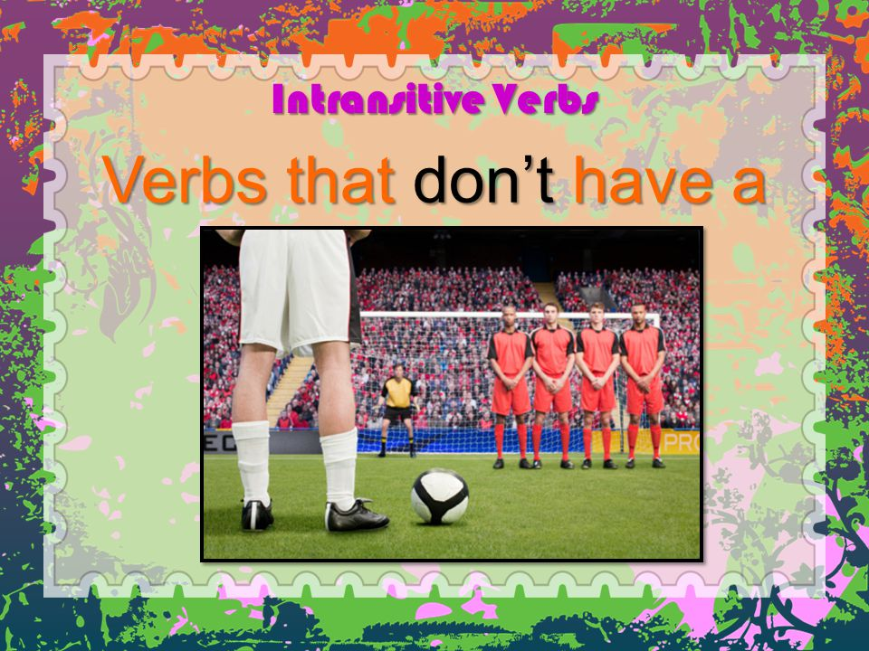 Intransitive Verbs Verbs that don't have a direct object.