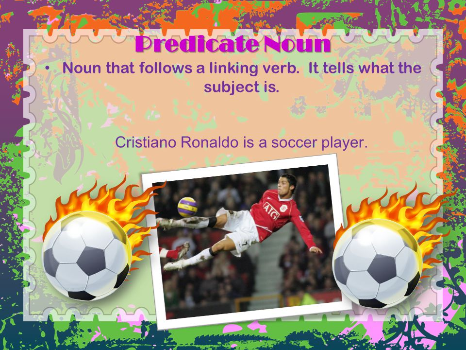 Predicate Noun Noun that follows a linking verb. It tells what the subject is. Cristiano Ronaldo is a soccer player.