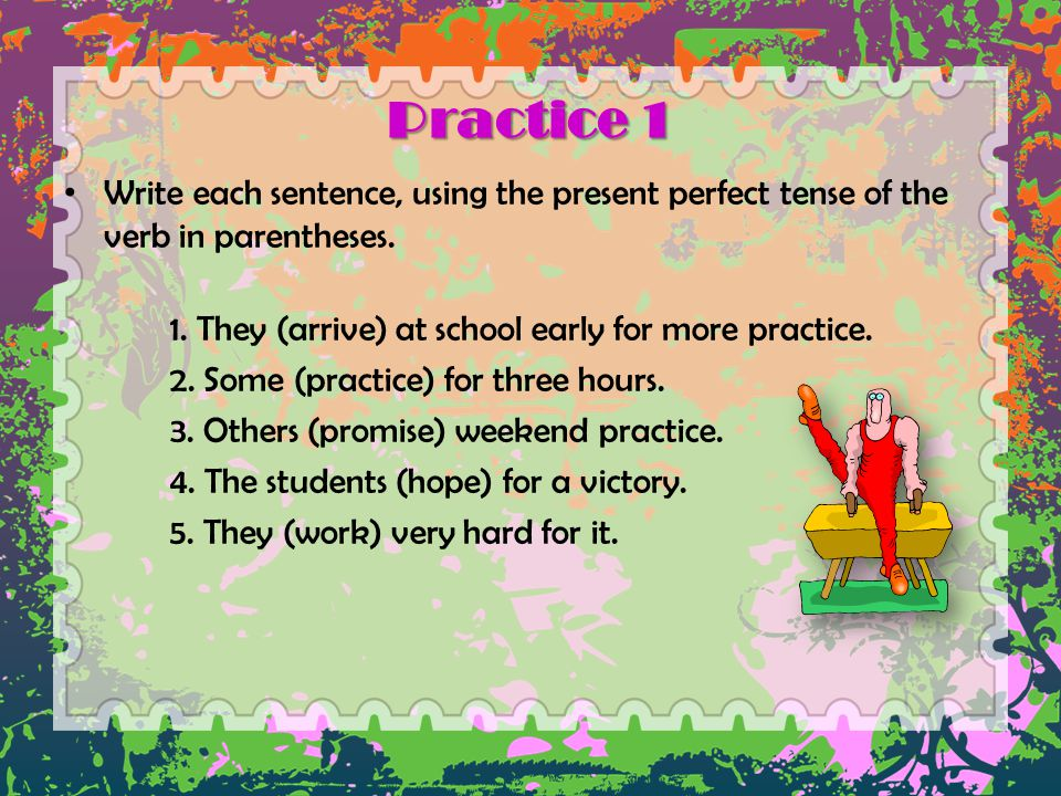 Practice 1 Write each sentence, using the present perfect tense of the verb in parentheses. 1. They (arrive) at school early for more practice. 2. Som