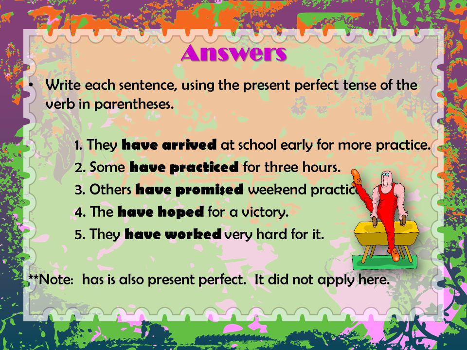 Answers Write each sentence, using the present perfect tense of the verb in parentheses. 1. They have arrived at school early for more practice. 2. So