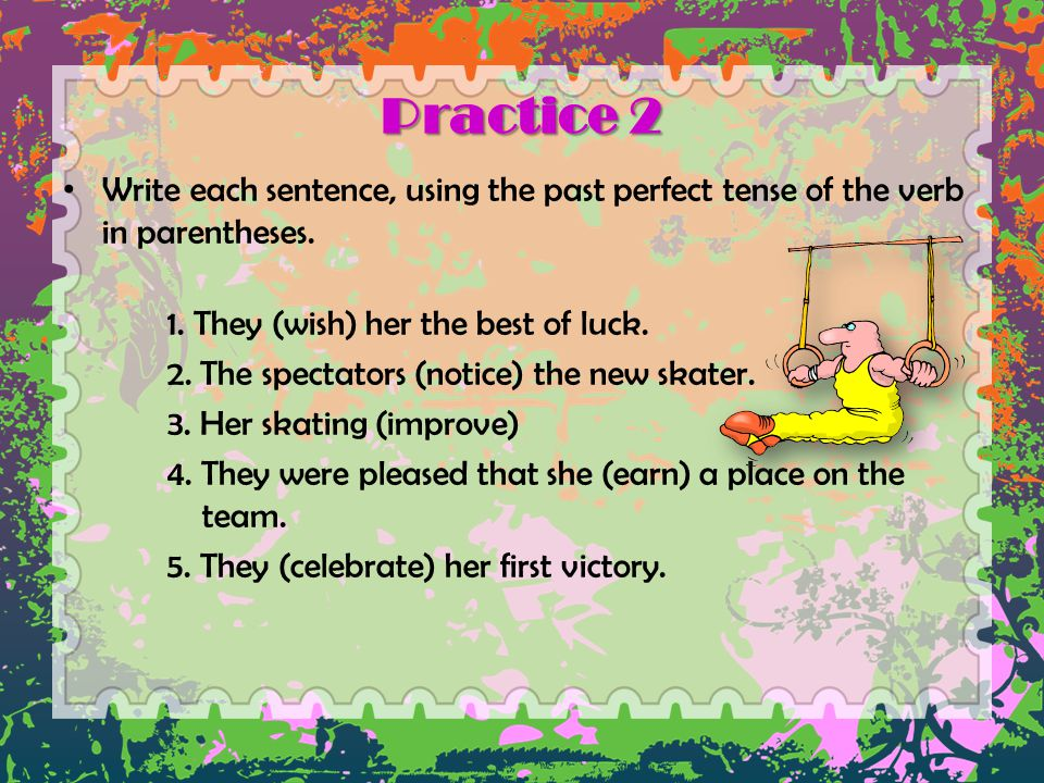 Practice 2 Write each sentence, using the past perfect tense of the verb in parentheses. 1. They (wish) her the best of luck. 2. The spectators (notic