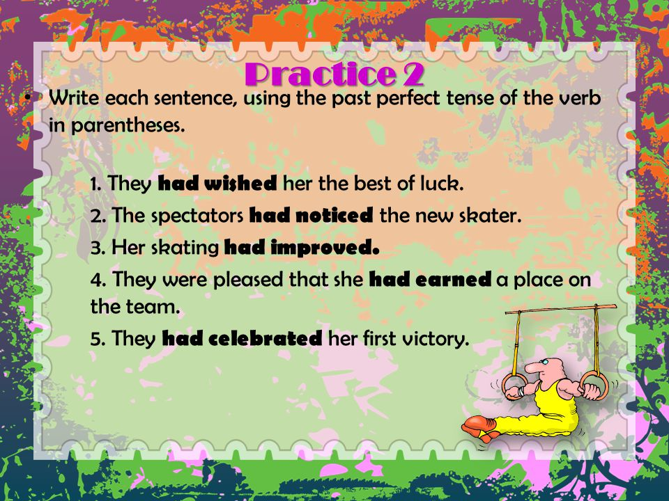 Practice 2 Write each sentence, using the past perfect tense of the verb in parentheses. 1. They had wished her the best of luck. 2. The spectators ha