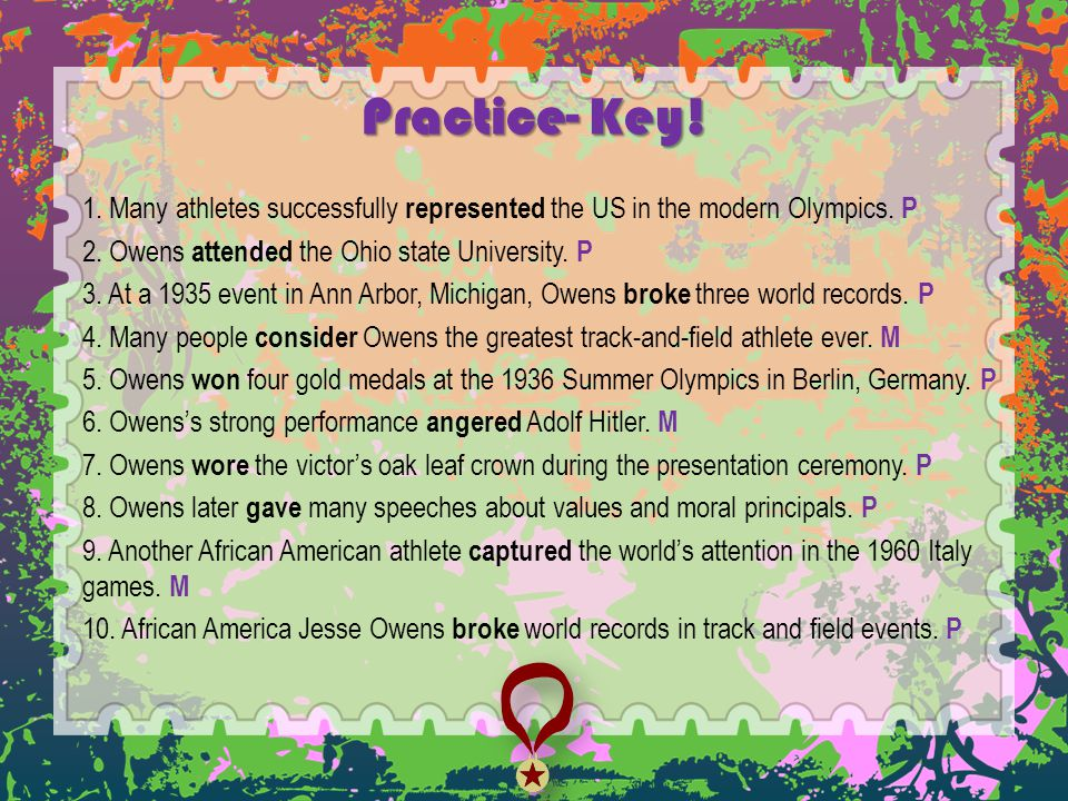 Practice- Key! 1. Many athletes successfully represented the US in the modern Olympics. P 2. Owens attended the Ohio state University. P 3. At a 1935