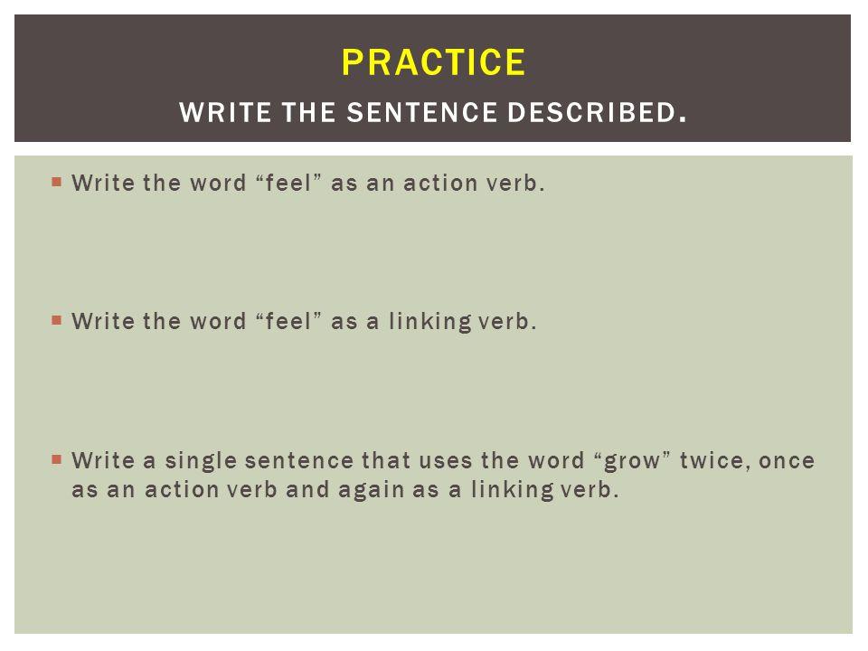 "PRACTICE WRITE THE SENTENCE DESCRIBED.  Write the word ""feel"" as an action verb.  Write the word ""feel"" as a linking verb.  Write a single sentence"