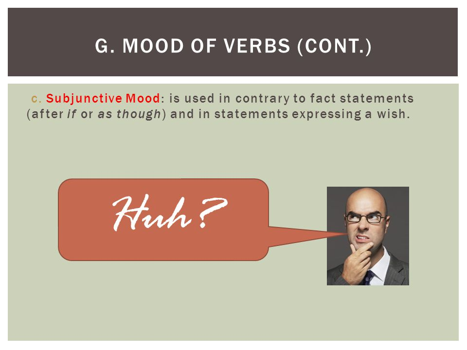 c. Subjunctive Mood: is used in contrary to fact statements (after if or as though) and in statements expressing a wish. G. MOOD OF VERBS (CONT.) Huh?