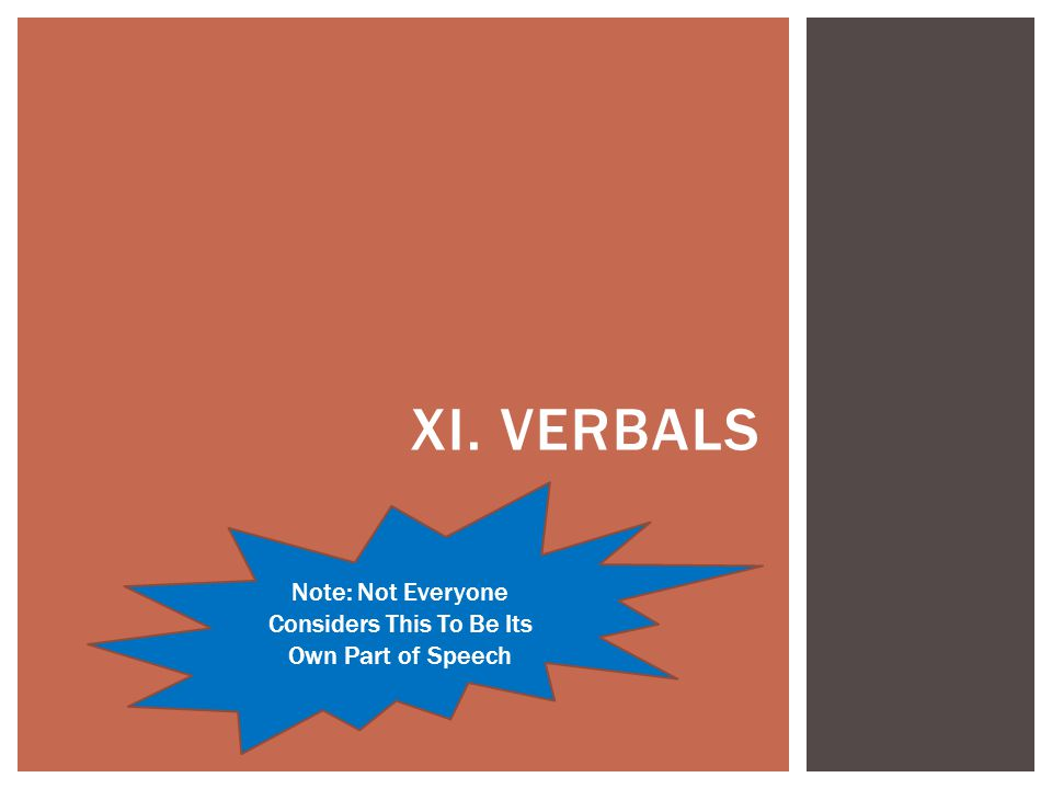 XI. VERBALS Note: Not Everyone Considers This To Be Its Own Part of Speech