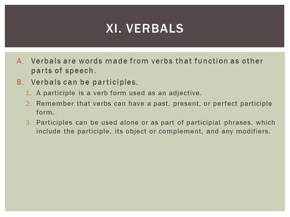 A.Verbals are words made from verbs that function as other parts of speech. B.Verbals can be participles. 1.A participle is a verb form used as an adj