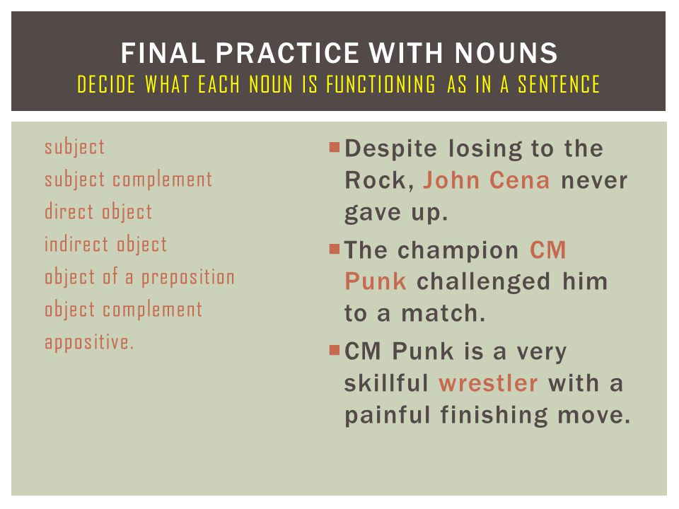 subject subject complement direct object indirect object object of a preposition object complement appositive.  Despite losing to the Rock, John Cena