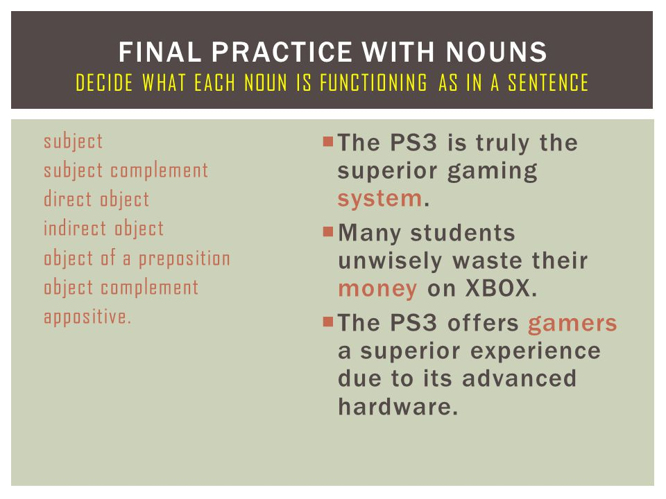 subject subject complement direct object indirect object object of a preposition object complement appositive.  The PS3 is truly the superior gaming