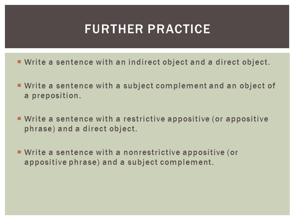  Write a sentence with an indirect object and a direct object.  Write a sentence with a subject complement and an object of a preposition.  Write a