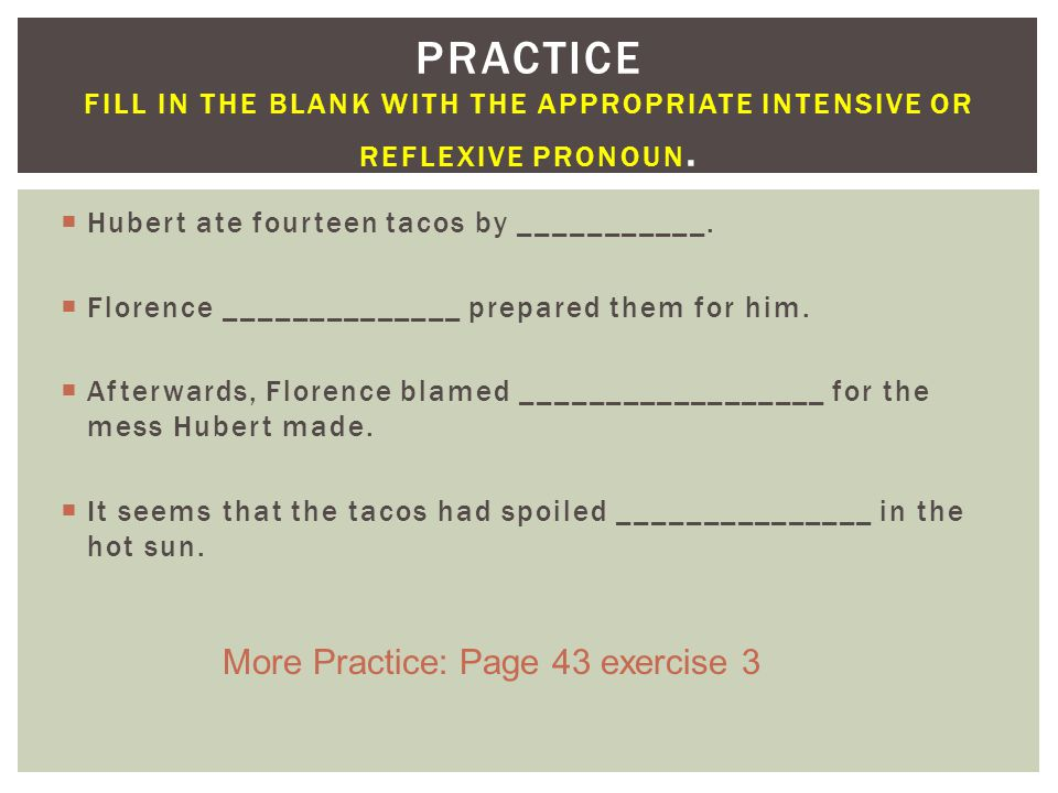  Hubert ate fourteen tacos by ___________.  Florence ______________ prepared them for him.  Afterwards, Florence blamed __________________ for the