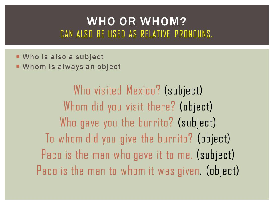  Who is also a subject  Whom is always an object Who visited Mexico? (subject) Whom did you visit there? (object) Who gave you the burrito? (subject