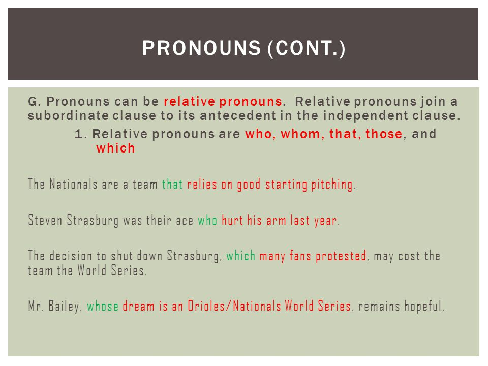 G. Pronouns can be relative pronouns. Relative pronouns join a subordinate clause to its antecedent in the independent clause. 1. Relative pronouns ar