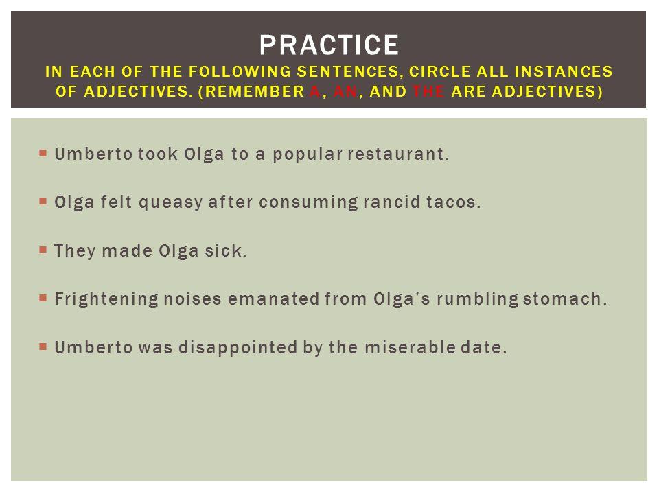  Umberto took Olga to a popular restaurant.  Olga felt queasy after consuming rancid tacos.  They made Olga sick.  Frightening noises emanated fro