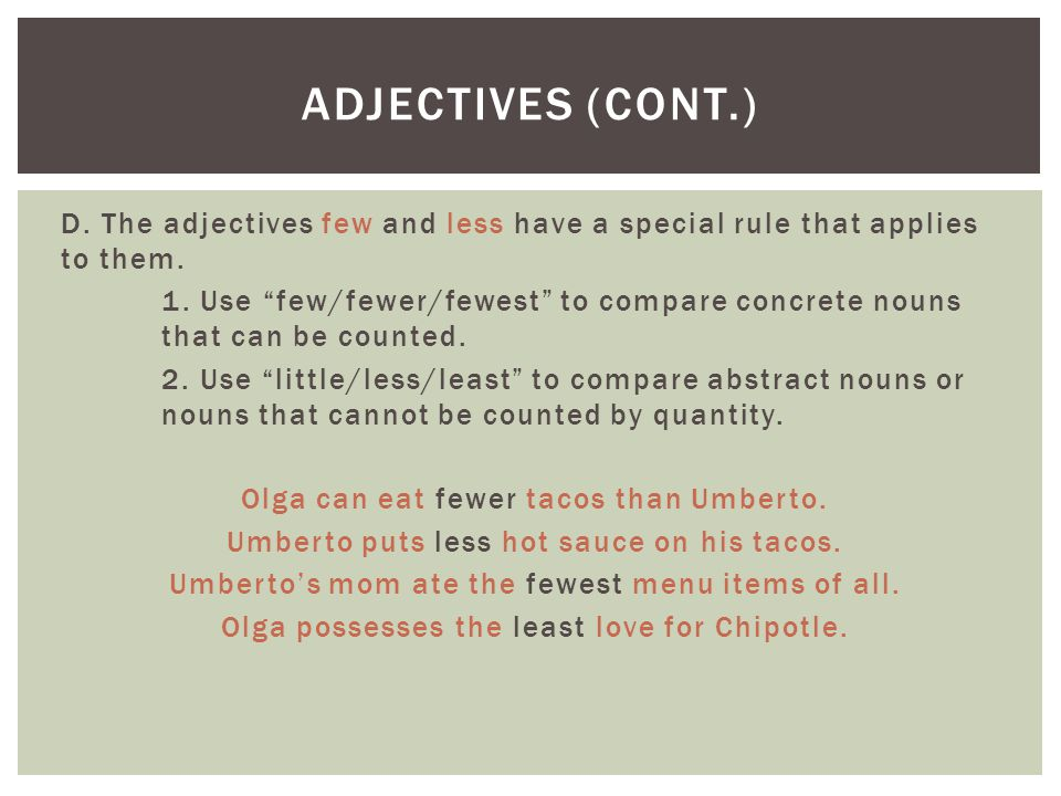 """D. The adjectives few and less have a special rule that applies to them. 1. Use """"few/fewer/fewest"""" to compare concrete nouns that can be counted. 2. U"""