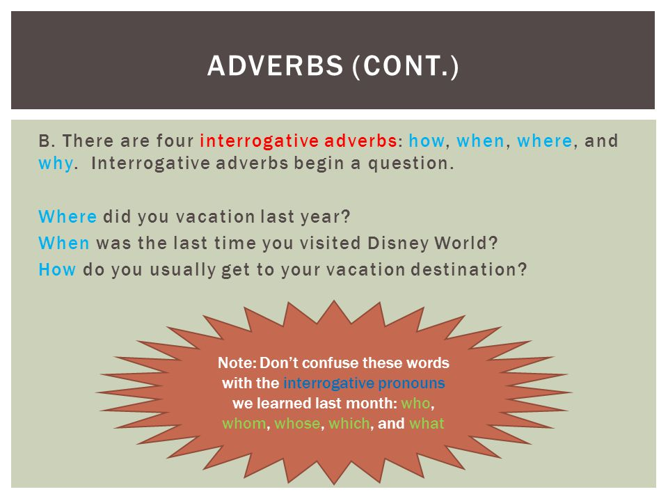 B. There are four interrogative adverbs: how, when, where, and why. Interrogative adverbs begin a question. Where did you vacation last year? When was