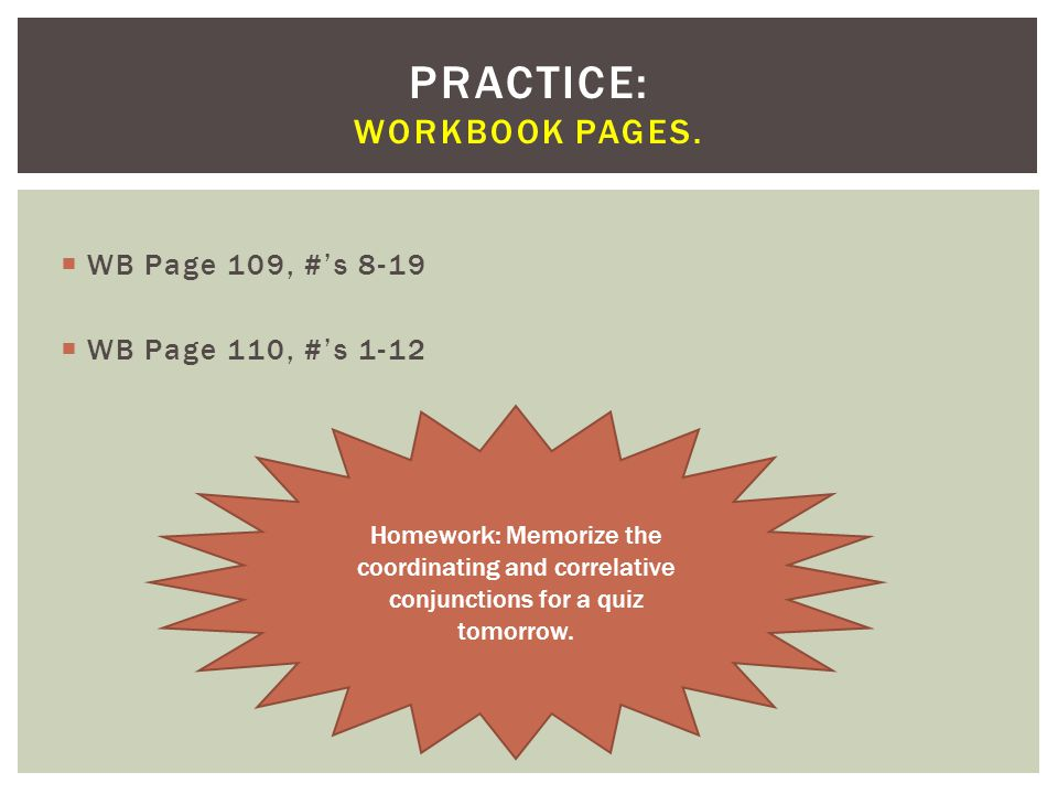  WB Page 109, #'s 8-19  WB Page 110, #'s 1-12 PRACTICE: WORKBOOK PAGES. Homework: Memorize the coordinating and correlative conjunctions for a quiz