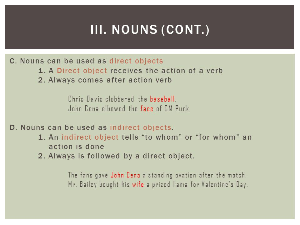 C. Nouns can be used as direct objects 1. A Direct object receives the action of a verb 2. Always comes after action verb Chris Davis clobbered the ba