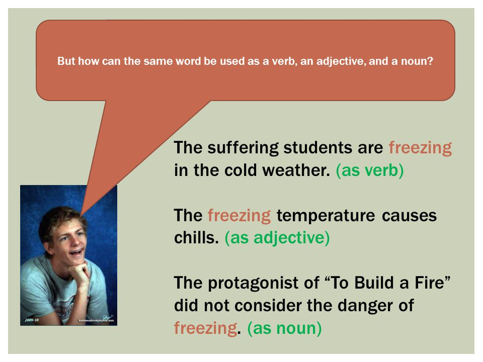 But how can the same word be used as a verb, an adjective, and a noun? The suffering students are freezing in the cold weather. (as verb) The freezing
