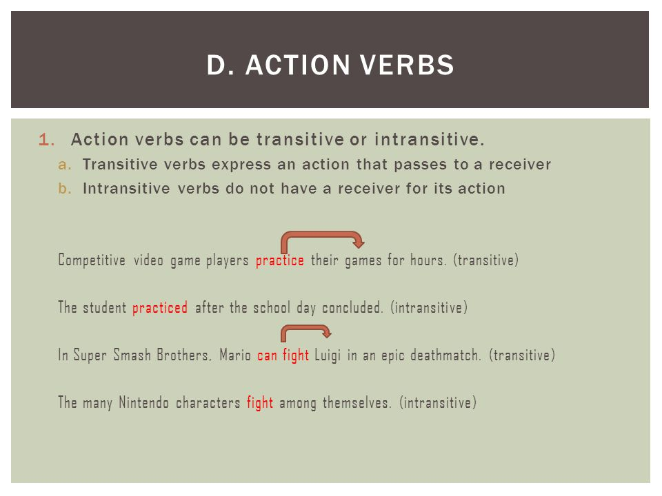 1.Action verbs can be transitive or intransitive. a.Transitive verbs express an action that passes to a receiver b.Intransitive verbs do not have a re