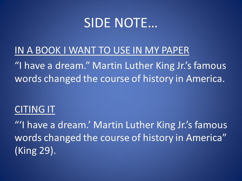 SIDE NOTE… IN A BOOK I WANT TO USE IN MY PAPER I have a dream. Martin Luther King Jr.'s famous words changed the course of history in America.