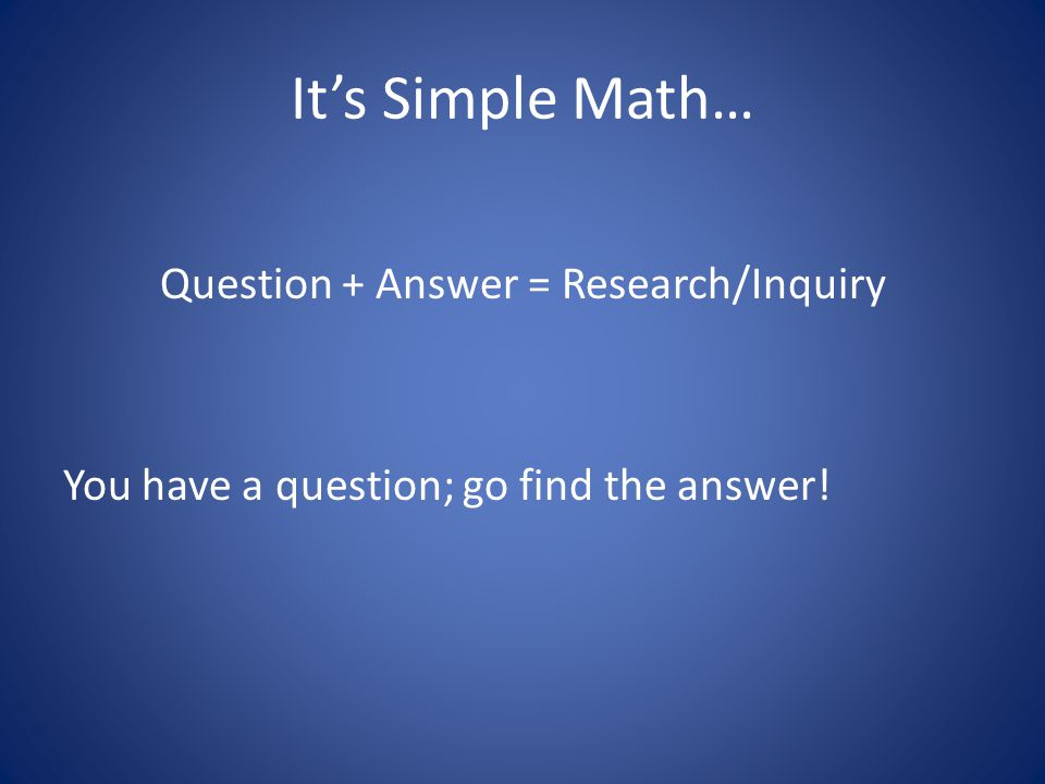 It's Simple Math… Question + Answer = Research/Inquiry You have a question; go find the answer!
