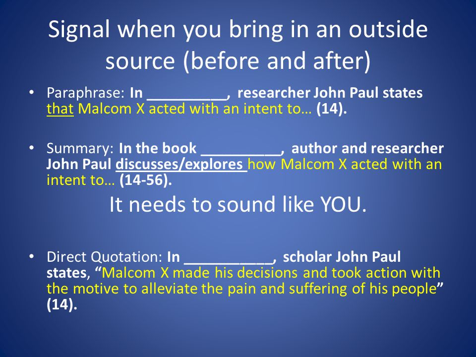 Signal when you bring in an outside source (before and after) Paraphrase: In __________, researcher John Paul states that Malcom X acted with an intent to… (14).
