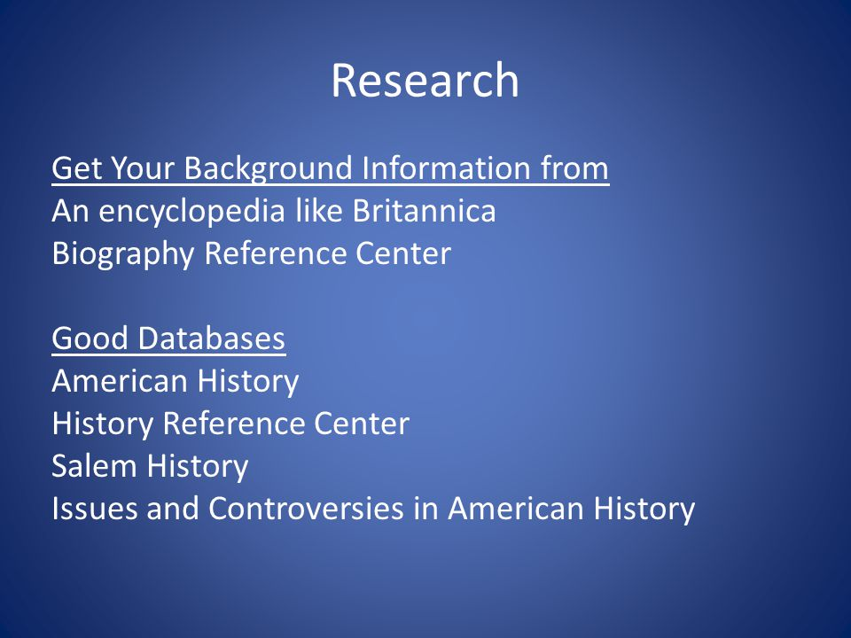 Research Get Your Background Information from An encyclopedia like Britannica Biography Reference Center Good Databases American History History Reference Center Salem History Issues and Controversies in American History