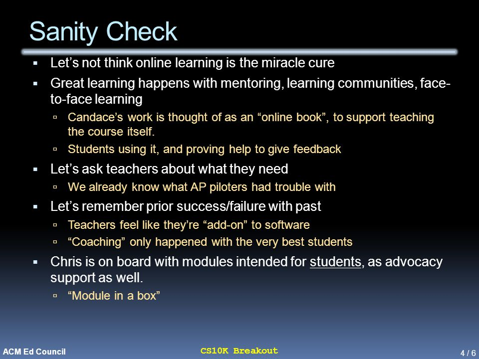 4 / 6 CS10K Breakout ACM Ed Council Sanity Check  Let's not think online learning is the miracle cure  Great learning happens with mentoring, learning communities, face- to-face learning  Candace's work is thought of as an online book , to support teaching the course itself.