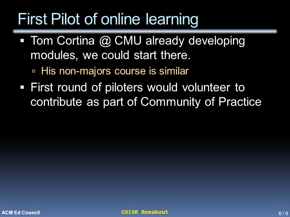 6 / 6 CS10K Breakout ACM Ed Council First Pilot of online learning  Tom Cortina @ CMU already developing modules, we could start there.