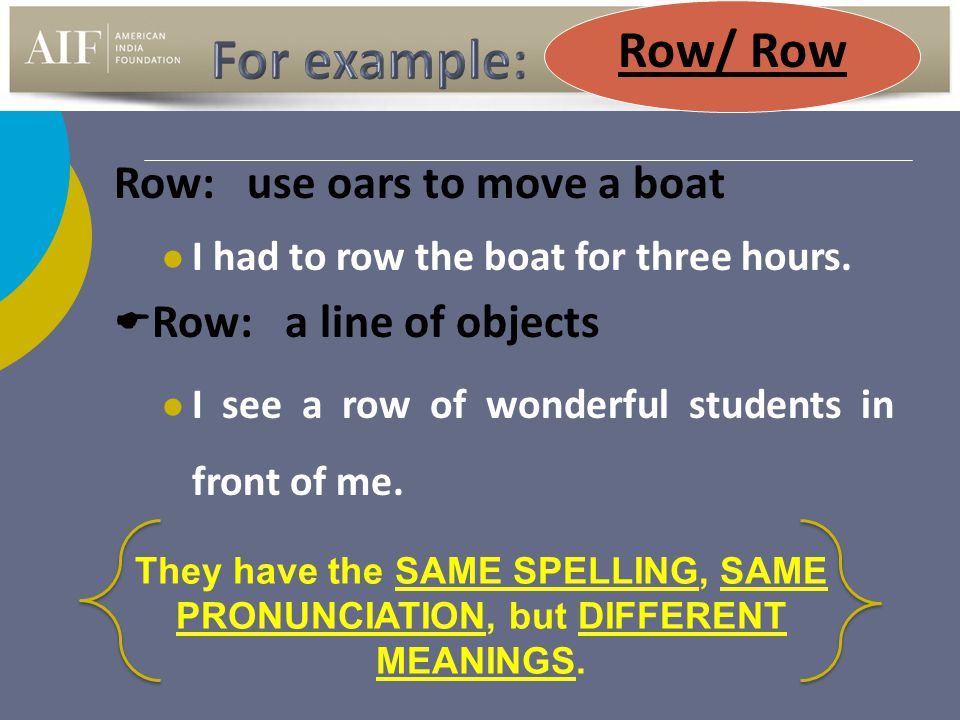 Row: use oars to move a boat I had to row the boat for three hours.  Row: a line of objects I see a row of wonderful students in front of me. They ha