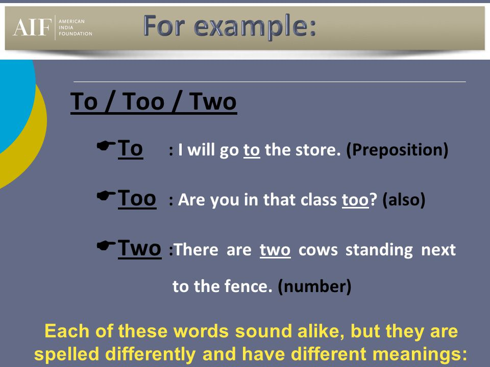 To / Too / Two TTo : I will go to the store. (Preposition) TToo : Are you in that class too? (also) TTwo :There are two cows standing next to th