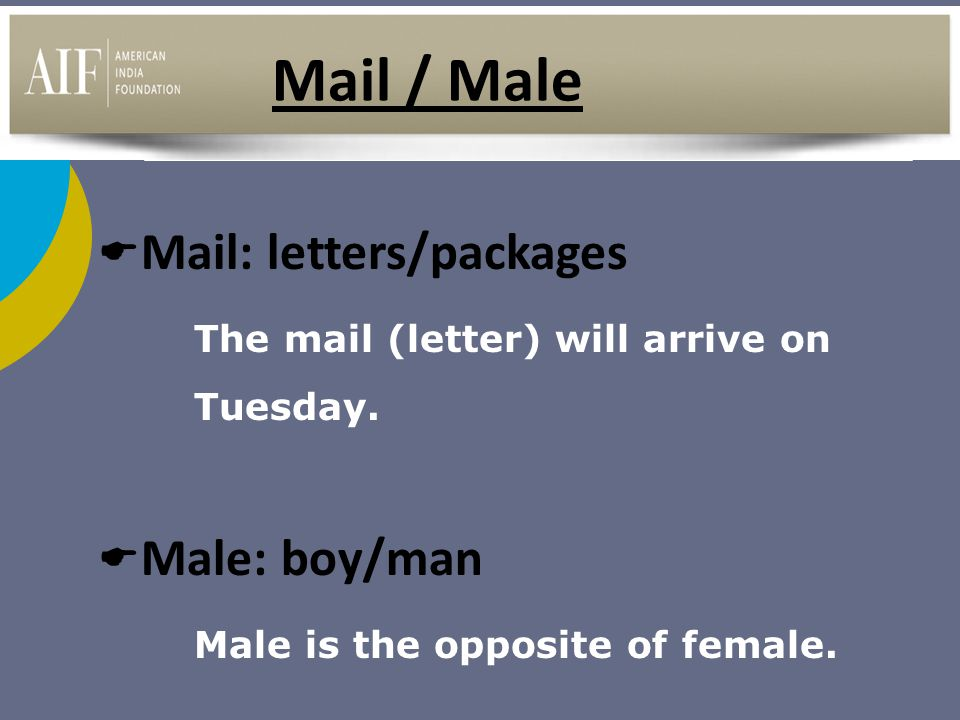 Mail / Male  Mail: letters/packages The mail (letter) will arrive on Tuesday.  Male: boy/man Male is the opposite of female.