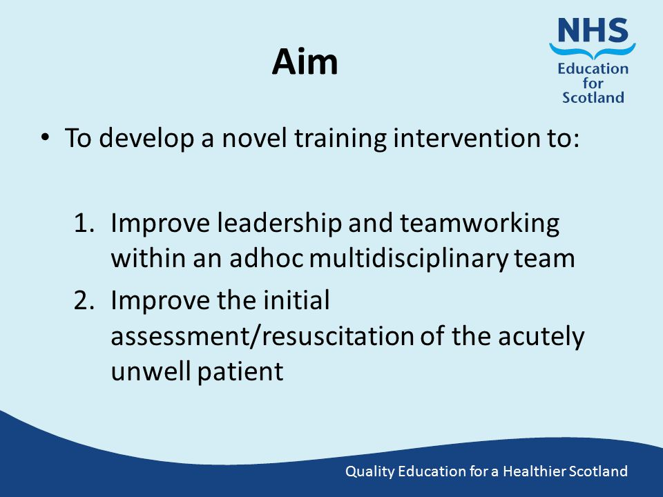 Quality Education for a Healthier Scotland Aim To develop a novel training intervention to: 1.Improve leadership and teamworking within an adhoc multidisciplinary team 2.Improve the initial assessment/resuscitation of the acutely unwell patient