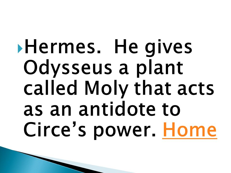  Hermes. He gives Odysseus a plant called Moly that acts as an antidote to Circe's power. HomeHome