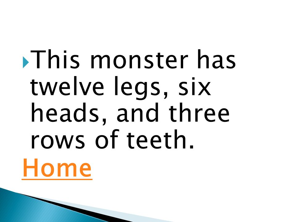  This monster has twelve legs, six heads, and three rows of teeth. Home