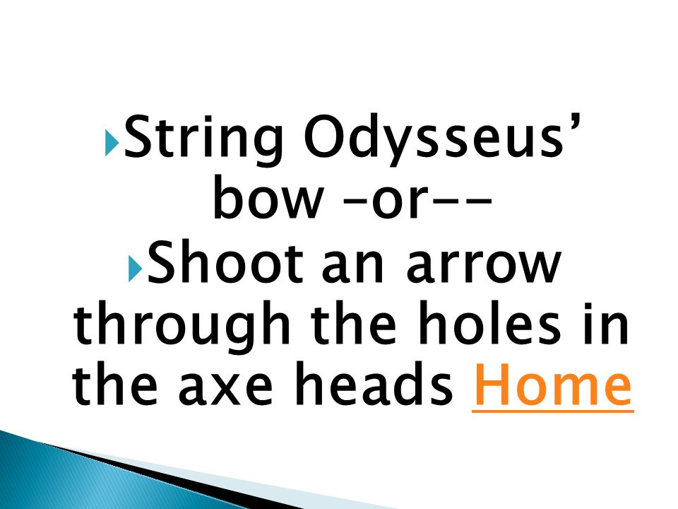  String Odysseus' bow –or--  Shoot an arrow through the holes in the axe heads HomeHome