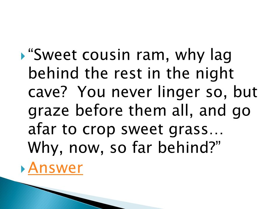  Sweet cousin ram, why lag behind the rest in the night cave.